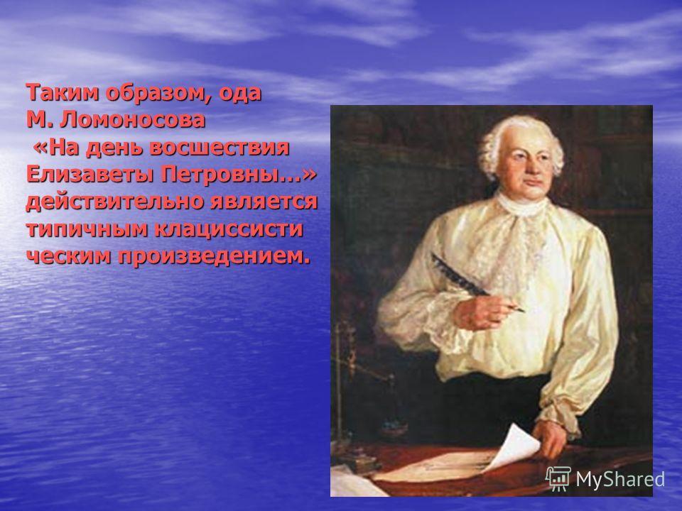Таким образом, ода М. Ломоносова «На день восшествия Елизаветы Петровны…» действительно является типичным клациссисти ческим произведением.