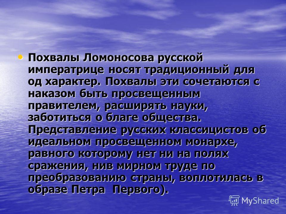 Похвалы Ломоносова русской императрице носят традиционный для од характер. Похвалы эти сочетаются с наказом быть просвещенным правителем, расширять науки, заботиться о благе общества. Представление русских классицистов об идеальном просвещенном монар