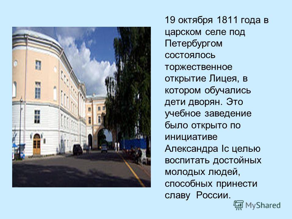 19 октября 1811 года в царском селе под Петербургом состоялось торжественное открытие Лицея, в котором обучались дети дворян. Это учебное заведение было открыто по инициативе Александра Iс целью воспитать достойных молодых людей, способных принести с