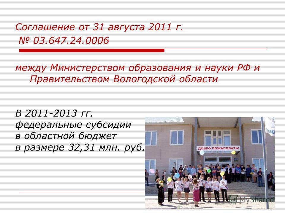 Соглашение от 31 августа 2011 г. 03.647.24.0006 между Министерством образования и науки РФ и Правительством Вологодской области В 2011-2013 гг. федеральные субсидии в областной бюджет в размере 32,31 млн. руб.