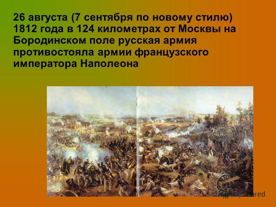 26 августа (7 сентября по новому стилю) 1812 года в 124 километрах от Москвы на Бородинском поле русская армия противостояла армии французского императора Наполеона