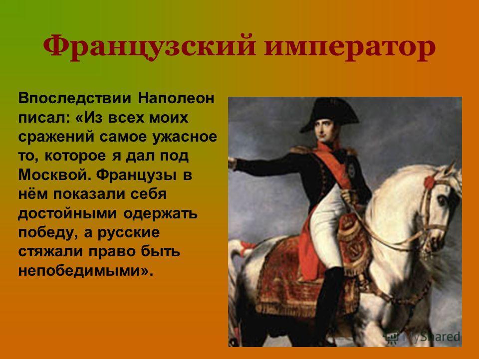 Французский император Впоследствии Наполеон писал: «Из всех моих сражений самое ужасное то, которое я дал под Москвой. Французы в нём показали себя достойными одержать победу, а русские стяжали право быть непобедимыми».