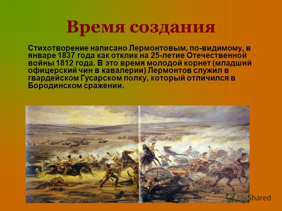 Время создания Стихотворение написано Лермонтовым, по-видимому, в январе 1837 года как отклик на 25-летие Отечественной войны 1812 года. В это время молодой корнет (младший офицерский чин в кавалерии) Лермонтов служил в гвардейском Гусарском полку, к