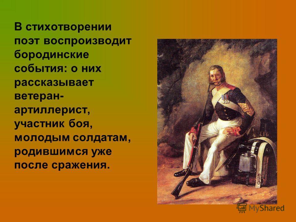 В стихотворении поэт воспроизводит бородинские события: о них рассказывает ветеран- артиллерист, участник боя, молодым солдатам, родившимся уже после сражения.