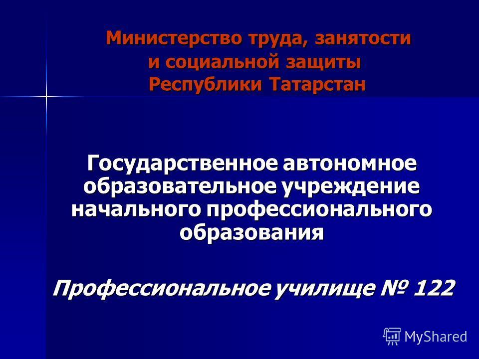 Министерство труда, занятости и социальной защиты Республики Татарстан Государственное автономное образовательное учреждение начального профессионального образования Профессиональное училище 122