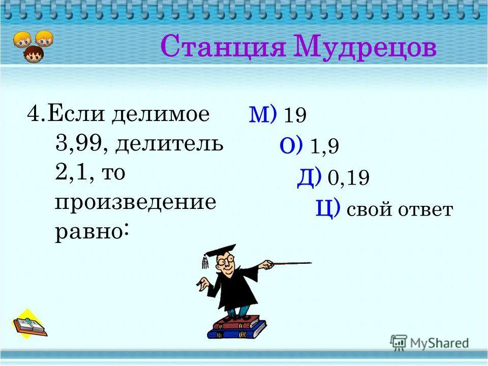 Станция Мудрецов 3.Произведение чисел 0,735 и 1 равно: О) 1; Д) 0; Л) 0,735; Ц) свой ответ