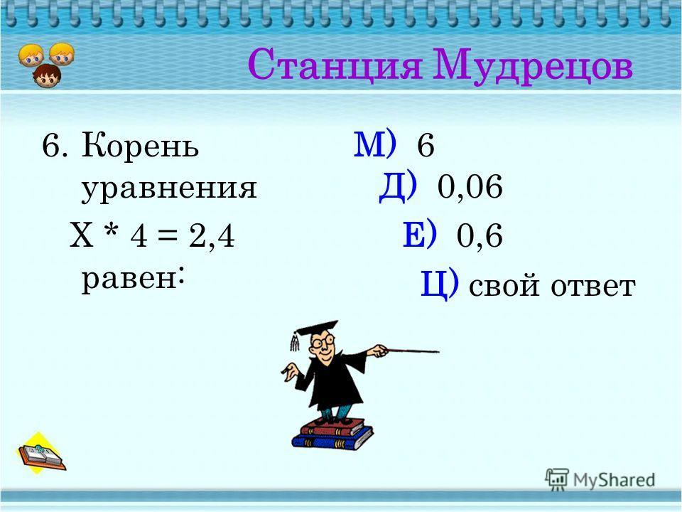 Станция Мудрецов 5. Произведение чисел 2,5 и 4 равно: М) 1 Н) 0,1 Д) 10 Ц) свой ответ