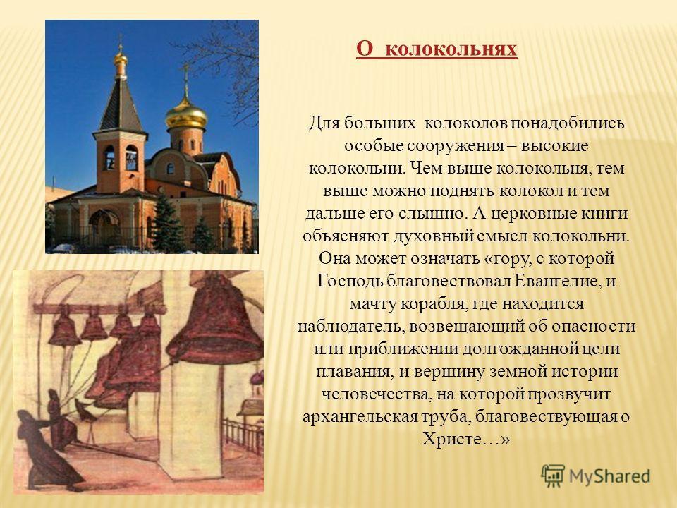 О колокольнях Для больших колоколов понадобились особые сооружения – высокие колокольни. Чем выше колокольня, тем выше можно поднять колокол и тем дальше его слышно. А церковные книги объясняют духовный смысл колокольни. Она может означать «гору, с к