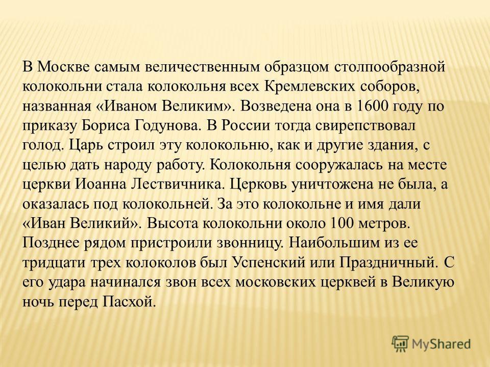 В Москве самым величественным образцом столпообразной колокольни стала колокольня всех Кремлевских соборов, названная «Иваном Великим». Возведена она в 1600 году по приказу Бориса Годунова. В России тогда свирепствовал голод. Царь строил эту колоколь