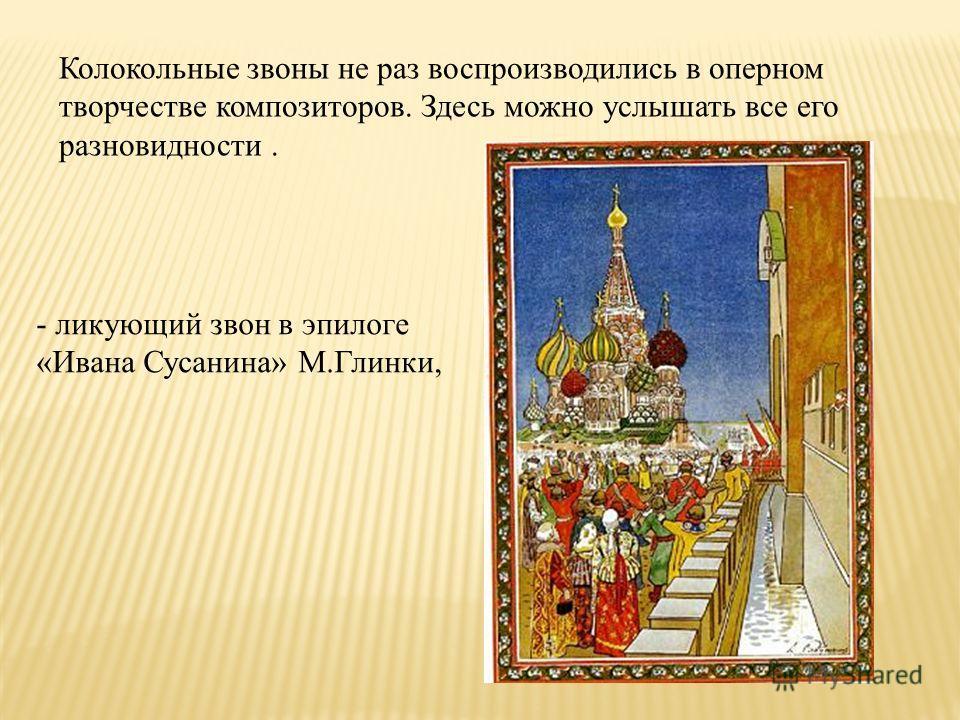 - ликующий звон в эпилоге «Ивана Сусанина» М.Глинки, Колокольные звоны не раз воспроизводились в оперном творчестве композиторов. Здесь можно услышать все его разновидности.
