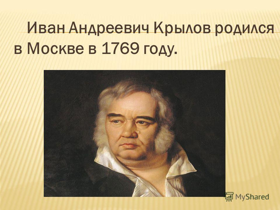Иван Андреевич Крылов родился в Москве в 1769 году.
