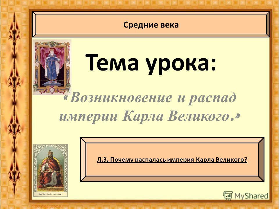 Тема урока: « Возникновение и распад империи Карла Великого.» Средние века Л.З. Почему распалась империя Карла Великого?