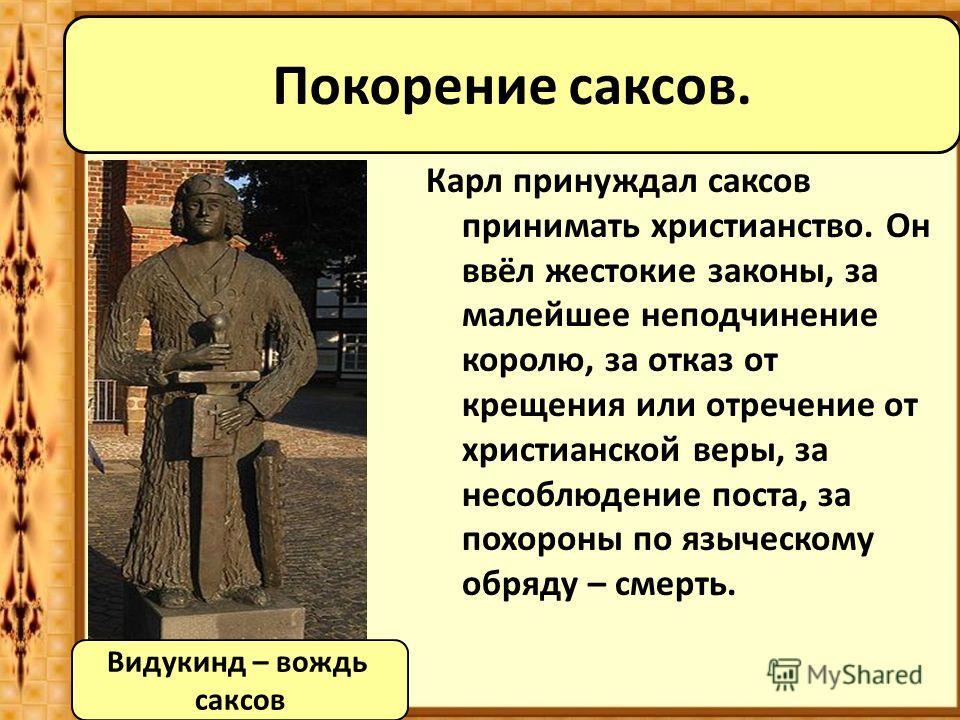 Карл принуждал саксов принимать христианство. Он ввёл жестокие законы, за малейшее неподчинение королю, за отказ от крещения или отречение от христианской веры, за несоблюдение поста, за похороны по языческому обряду – смерть. Видукинд – вождь саксов