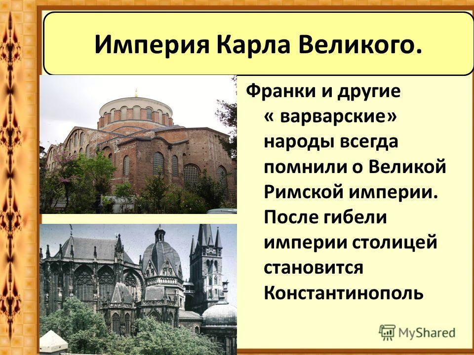 Империя Карла Великого. Франки и другие « варварские» народы всегда помнили о Великой Римской империи. После гибели империи столицей становится Константинополь