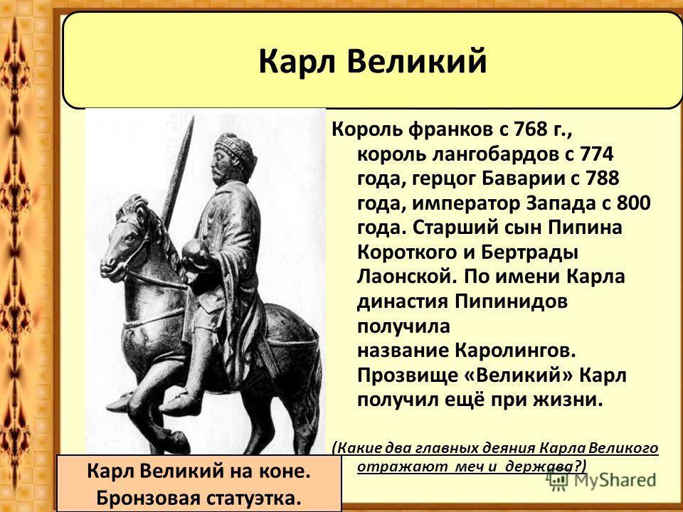 Король франков с 768 г., король лангобардов с 774 года, герцог Баварии c 788 года, император Запада с 800 года. Старший сын Пипина Короткого и Бертрады Лаонской. По имени Карла династия Пипинидов получила название Каролингов. Прозвище «Великий» Карл