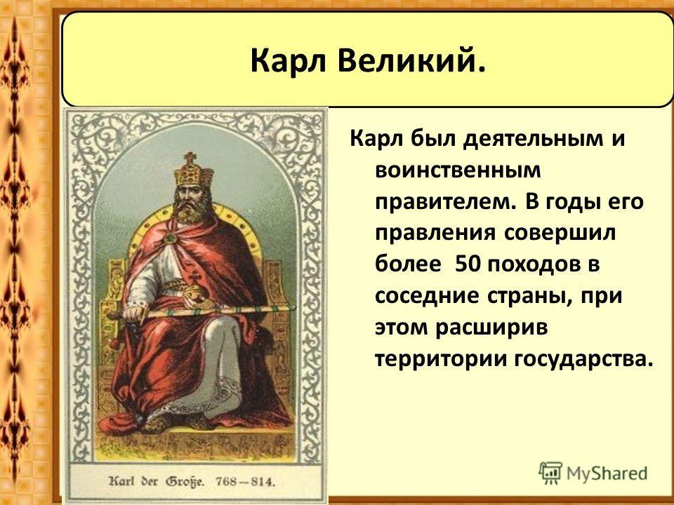 Карл был деятельным и воинственным правителем. В годы его правления совершил более 50 походов в соседние страны, при этом расширив территории государства. Карл Великий.