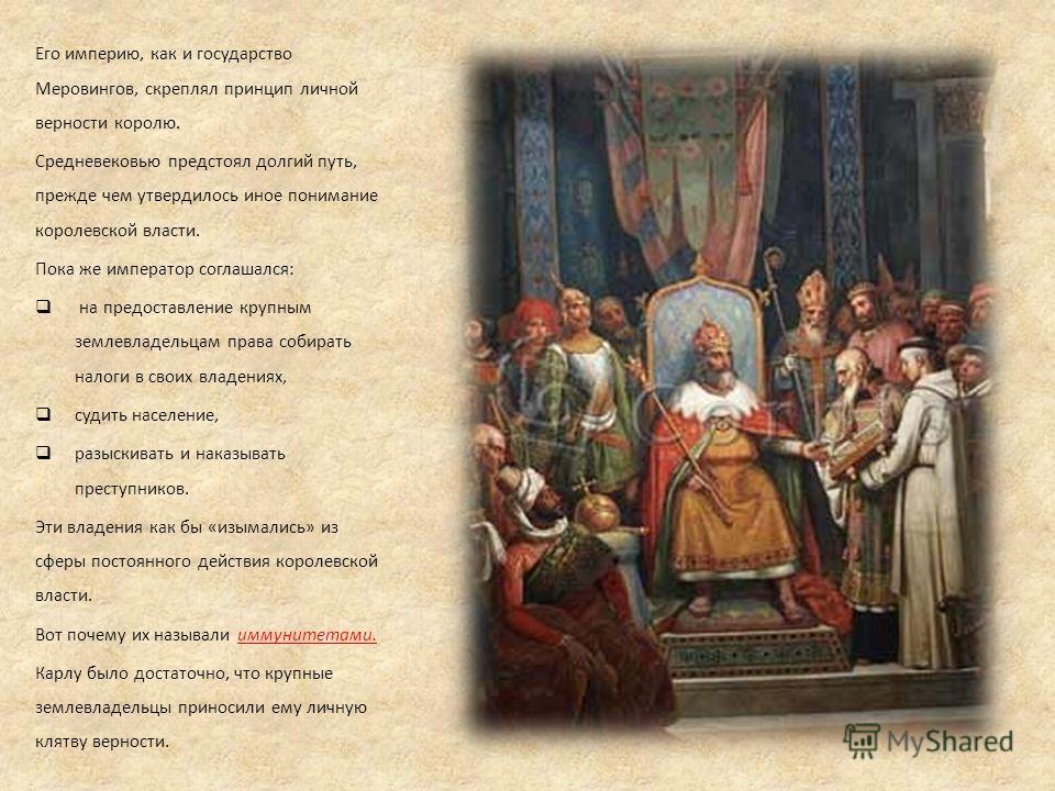 Его империю, как и государство Меровингов, скреплял принцип личной верности королю. Средневековью предстоял долгий путь, прежде чем утвердилось иное понимание королевской власти. Пока же император соглашался: на предоставление крупным землевладельцам
