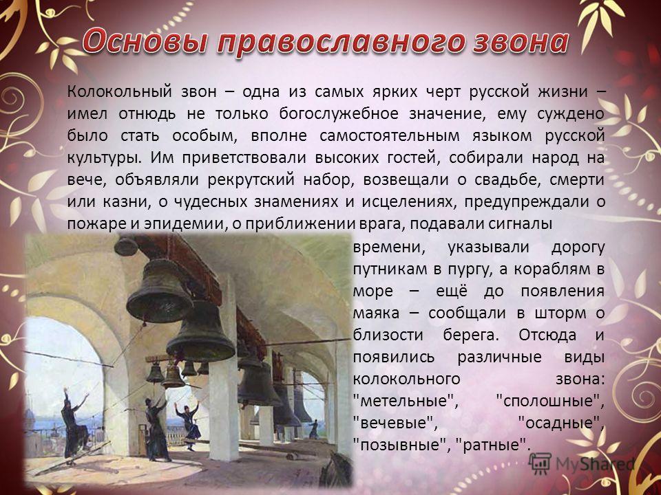 Колокольный звон – одна из самых ярких черт русской жизни – имел отнюдь не только богослужебное значение, ему суждено было стать особым, вполне самостоятельным языком русской культуры. Им приветствовали высоких гостей, собирали народ на вече, объявля