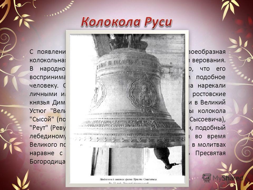С появлением на Руси колоколов и появилась своеобразная колокольная мифология, многочисленные ритуалы и верования. В народном восприятии колокола удивляет то, что его воспринимают как живое существо, во многом подобное человеку. Свидетельств тому мно