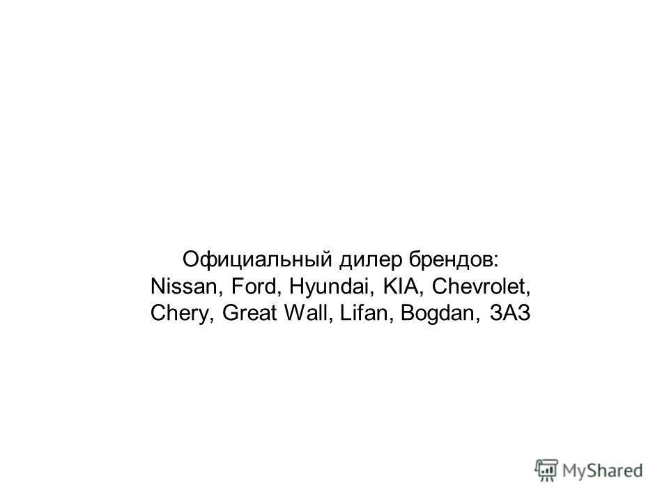 Официальный дилер брендов: Nissan, Ford, Hyundai, KIA, Chevrolet, Chery, Great Wall, Lifan, Bogdan, ЗАЗ
