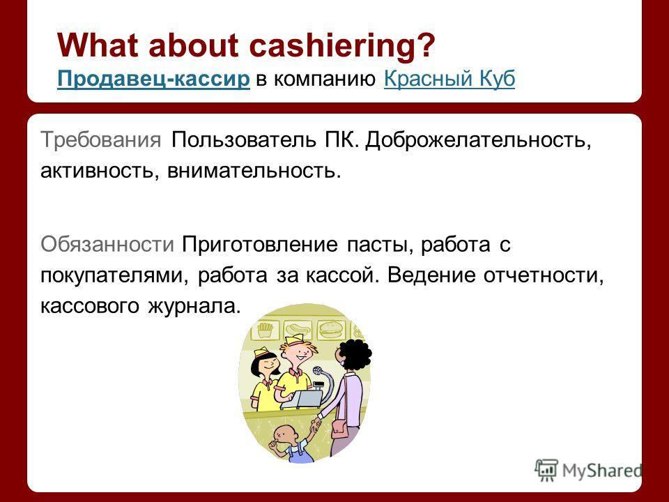What about cashiering? Продавец-кассирПродавец-кассир в компанию Красный КубКрасный Куб Требования Пользователь ПК. Доброжелательность, активность, внимательность. Обязанности Приготовление пасты, работа с покупателями, работа за кассой. Ведение отче