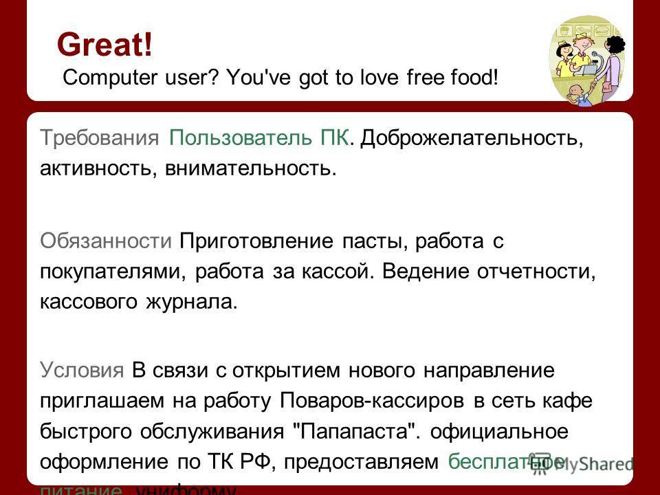 Great! Computer user? You've got to love free food! Требования Пользователь ПК. Доброжелательность, активность, внимательность. Обязанности Приготовление пасты, работа с покупателями, работа за кассой. Ведение отчетности, кассового журнала. Условия В