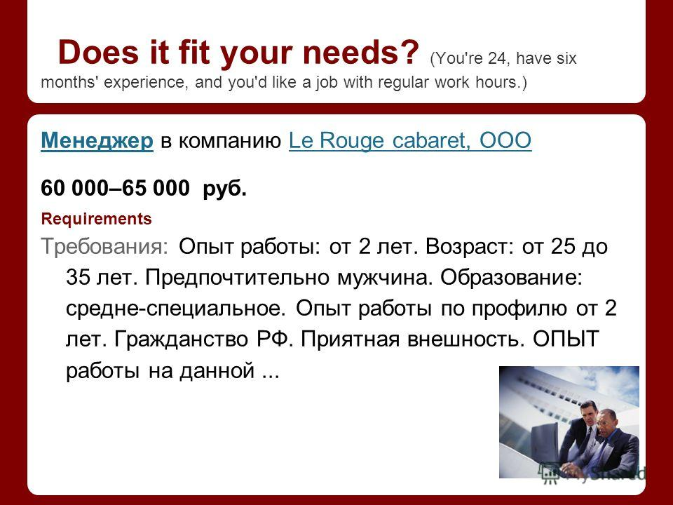 Does it fit your needs? (You're 24, have six months' experience, and you'd like a job with regular work hours.) МенеджерМенеджер в компанию Le Rouge cabaret, ОООLe Rouge cabaret, ООО 60 000–65 000 руб. Requirements Требования: Опыт работы: от 2 лет.