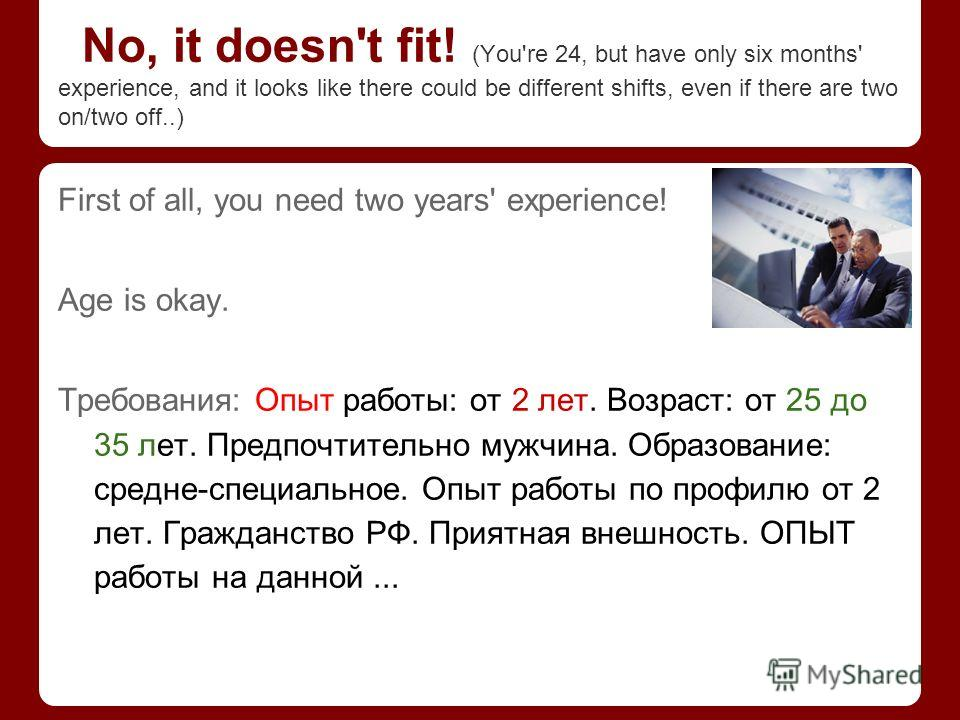 No, it doesn't fit! (You're 24, but have only six months' experience, and it looks like there could be different shifts, even if there are two on/two off..) First of all, you need two years' experience! Age is okay. Требования: Опыт работы: от 2 лет.