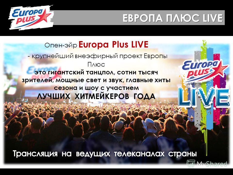 ЕВРОПА ПЛЮС LIVE Опен-эйр Europa Plus LIVE - крупнейший внеэфирный проект Европы Плюс это гигантский танцпол, сотни тысяч зрителей, мощные свет и звук, главные хиты сезона и шоу с участием ЛУЧШИХ ХИТМЕЙКЕРОВ ГОДА