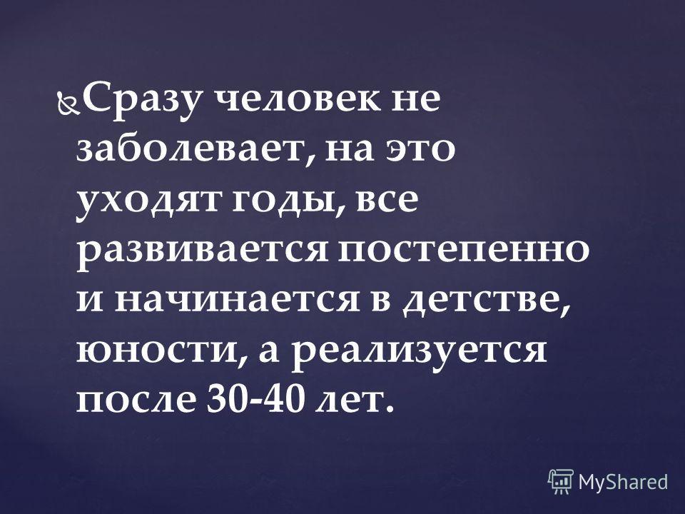 Сразу человек не заболевает, на это уходят годы, все развивается постепенно и начинается в детстве, юности, а реализуется после 30-40 лет.