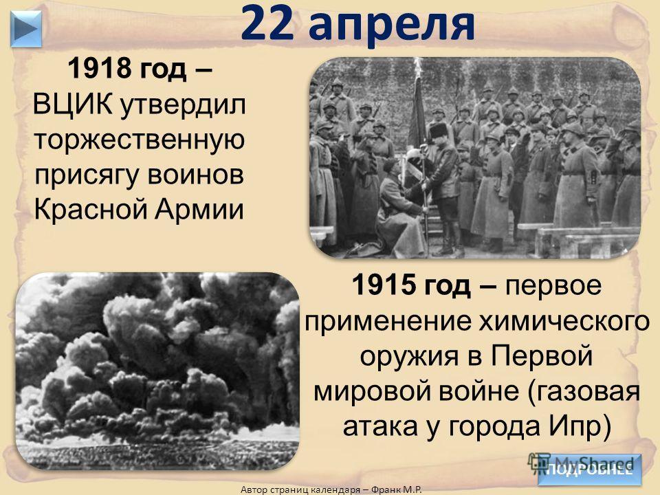 1918 год – ВЦИК утвердил торжественную присягу воинов Красной Армии 22 апреля 1915 год – первое применение химического оружия в Первой мировой войне (газовая атака у города Ипр) Автор страниц календаря – Франк М.Р. ПОДРОБНЕЕ