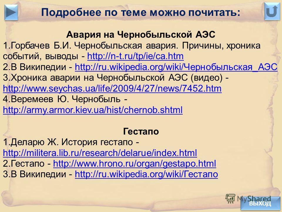 ВЫХОД Подробнее по теме можно почитать: Авария на Чернобыльской АЭС 1.Горбачев Б.И. Чернобыльская авария. Причины, хроника событий, выводы - http://n-t.ru/tp/ie/ca.htmhttp://n-t.ru/tp/ie/ca.htm 2.В Википедии - http://ru.wikipedia.org/wiki/Чернобыльск