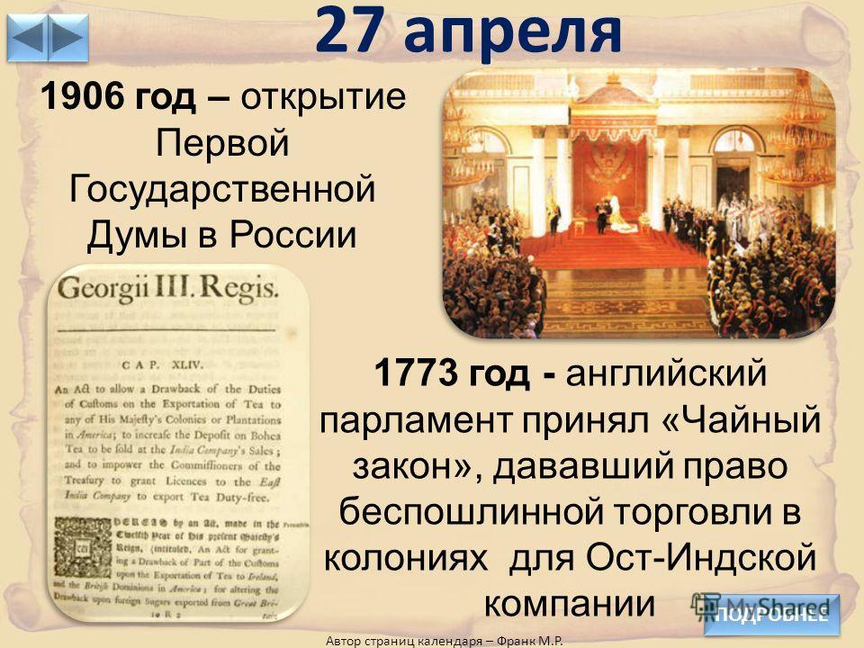27 апреля 1906 год – открытие Первой Государственной Думы в России 1773 год - английский парламент принял «Чайный закон», дававший право беспошлинной торговли в колониях для Ост-Индской компании Автор страниц календаря – Франк М.Р. ПОДРОБНЕЕ
