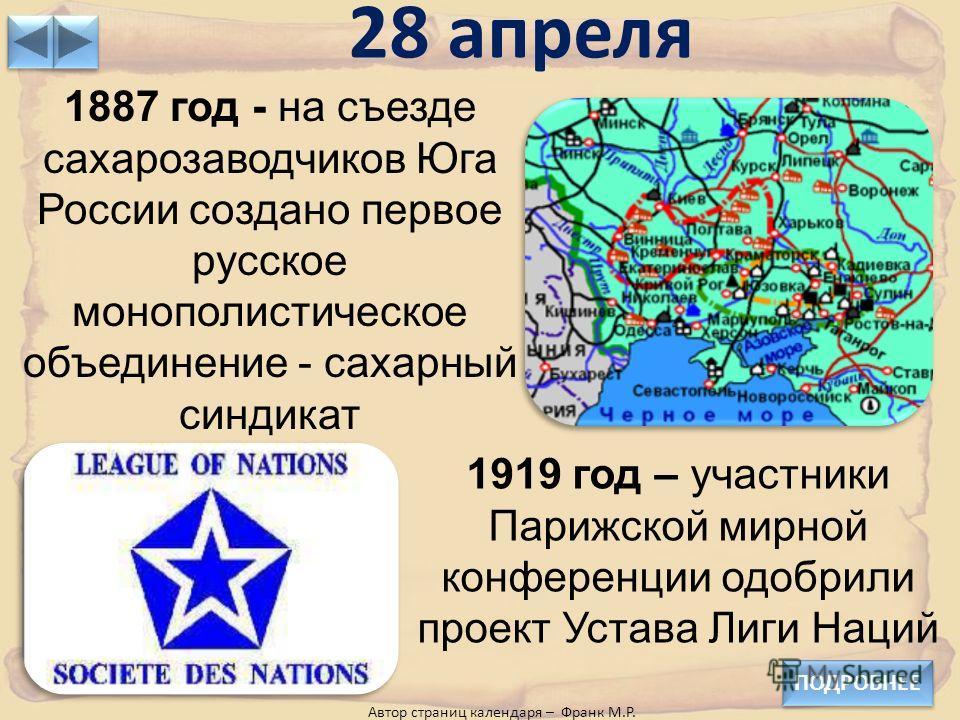 28 апреля ПОДРОБНЕЕ 1887 год - на съезде сахарозаводчиков Юга России создано первое русское монополистическое объединение - сахарный синдикат 1919 год – участники Парижской мирной конференции одобрили проект Устава Лиги Наций Автор страниц календаря
