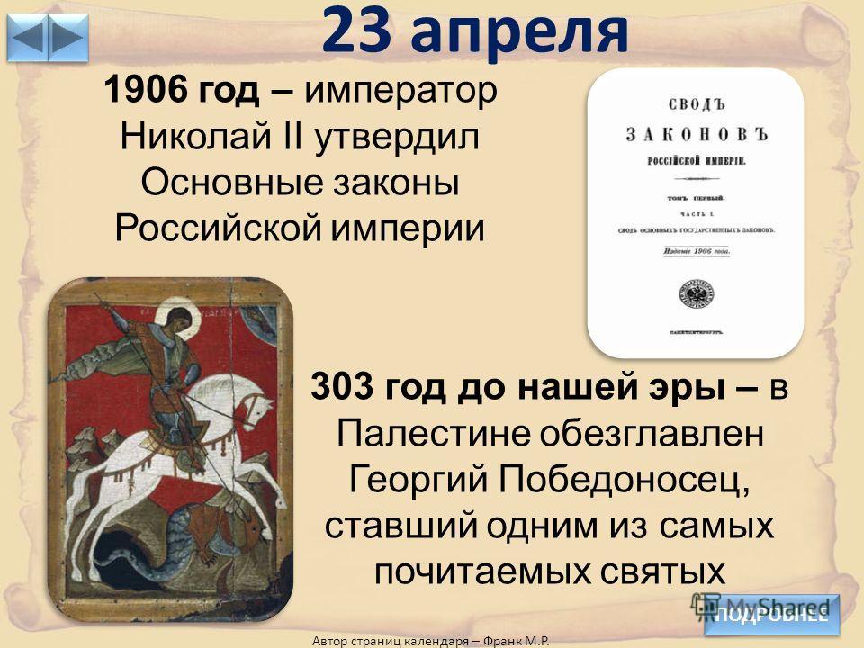 23 апреля ПОДРОБНЕЕ Автор страниц календаря – Франк М.Р. 1906 год – император Николай II утвердил Основные законы Российской империи 303 год до нашей эры – в Палестине обезглавлен Георгий Победоносец, ставший одним из самых почитаемых святых