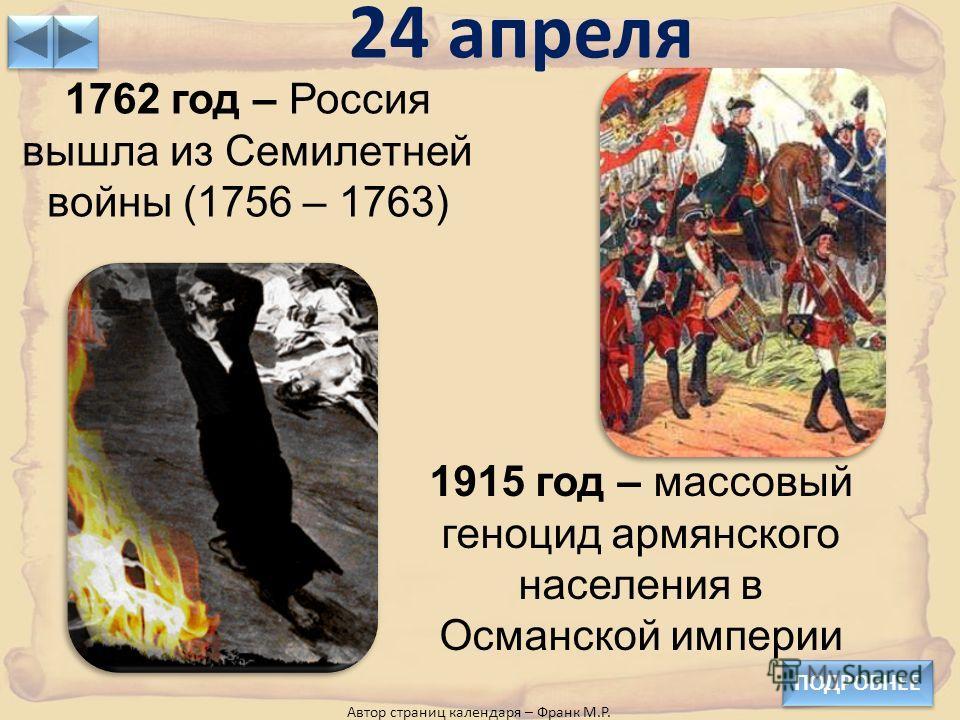 24 апреля ПОДРОБНЕЕ Автор страниц календаря – Франк М.Р. 1915 год – массовый геноцид армянского населения в Османской империи 1762 год – Россия вышла из Семилетней войны (1756 – 1763)
