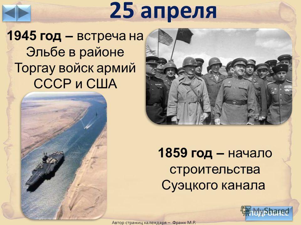 25 апреля ПОДРОБНЕЕ 1945 год – встреча на Эльбе в районе Торгау войск армий СССР и США 1859 год – начало строительства Суэцкого канала Автор страниц календаря – Франк М.Р.