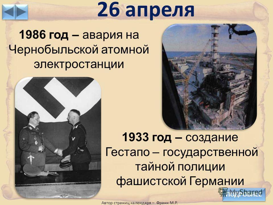 26 апреля ПОДРОБНЕЕ 1986 год – авария на Чернобыльской атомной электростанции 1933 год – создание Гестапо – государственной тайной полиции фашистской Германии Автор страниц календаря – Франк М.Р.