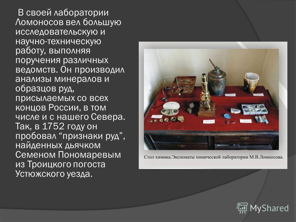 В своей лаборатории Ломоносов вел большую исследовательскую и научно-техническую работу, выполняя поручения различных ведомств. Он производил анализы минералов и образцов руд, присылаемых со всех концов России, в том числе и с нашего Севера. Так, в 1