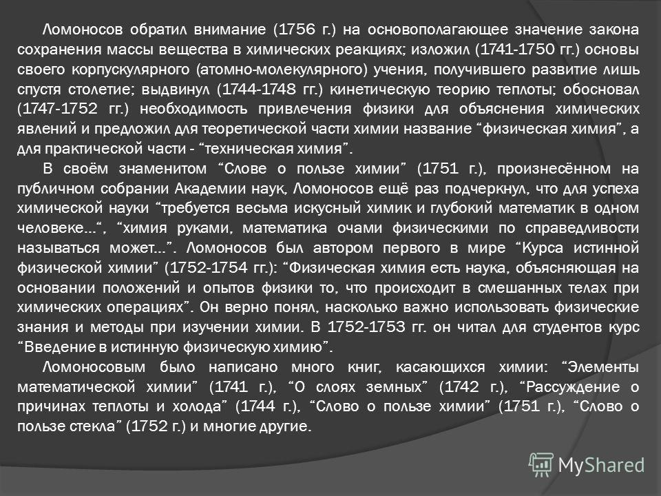 Ломоносов обратил внимание (1756 г.) на основополагающее значение закона сохранения массы вещества в химических реакциях; изложил (1741-1750 гг.) основы своего корпускулярного (атомно-молекулярного) учения, получившего развитие лишь спустя столетие;