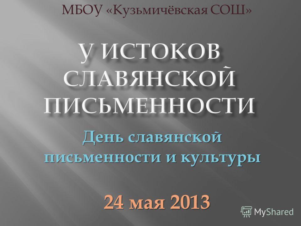День славянской письменности и культуры 24 мая 2013 МБОУ «Кузьмичёвская СОШ»