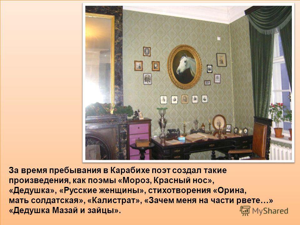 За время пребывания в Карабихе поэт создал такие произведения, как поэмы «Мороз, Красный нос», «Дедушка», «Русские женщины», стихотворения «Орина, мать солдатская», «Калистрат», «Зачем меня на части рвете…» «Дедушка Мазай и зайцы».