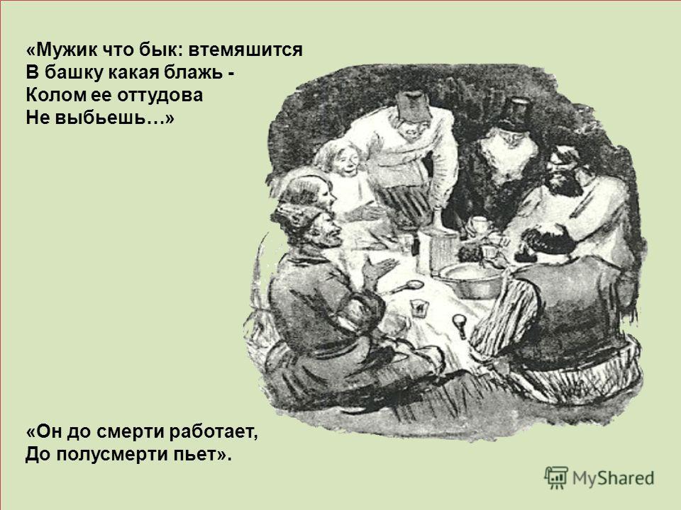 «Мужик что бык: втемяшится В башку какая блажь - Колом ее оттудова Не выбьешь…» «Он до смерти работает, До полусмерти пьет».