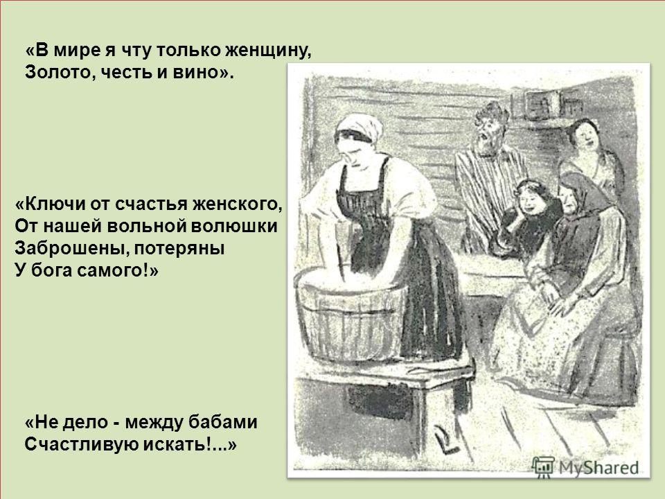 «Ключи от счастья женского, От нашей вольной волюшки Заброшены, потеряны У бога самого!» «В мире я чту только женщину, Золото, честь и вино». «Не дело - между бабами Счастливую искать!...»