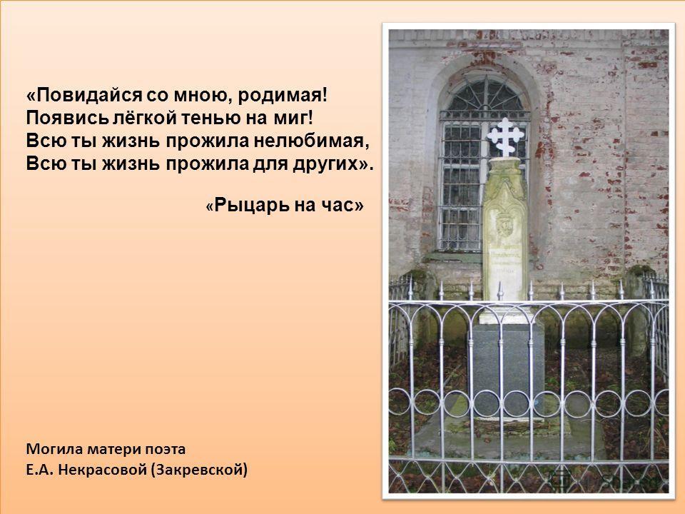 Могила матери поэта Е.А. Некрасовой (Закревской) «Повидайся со мною, родимая! Появись лёгкой тенью на миг! Всю ты жизнь прожила нелюбимая, Всю ты жизнь прожила для других». « Рыцарь на час»