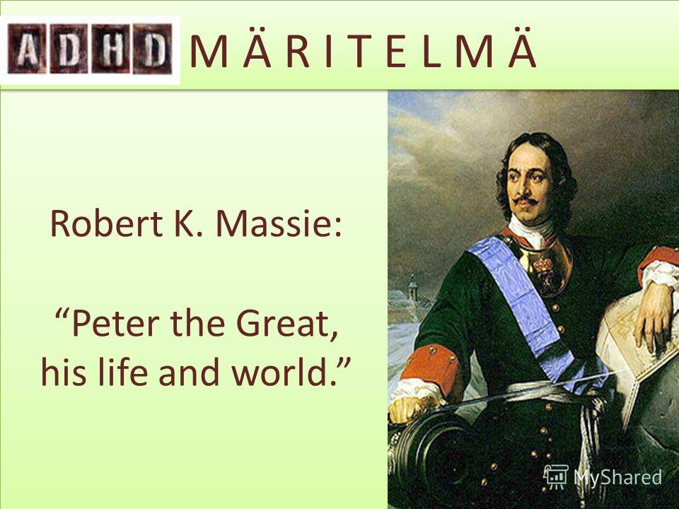 Robert K. Massie: Peter the Great, his life and world. ADHD M Ä R I T E L M Ä
