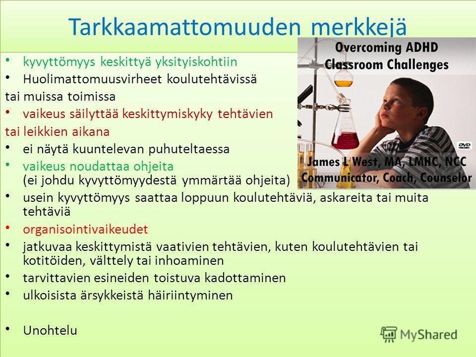Tarkkaamattomuuden merkkejä kyvyttömyys keskittyä yksityiskohtiin Huolimattomuusvirheet koulutehtävissä tai muissa toimissa vaikeus säilyttää keskittymiskyky tehtävien tai leikkien aikana ei näytä kuuntelevan puhuteltaessa vaikeus noudattaa ohjeita (