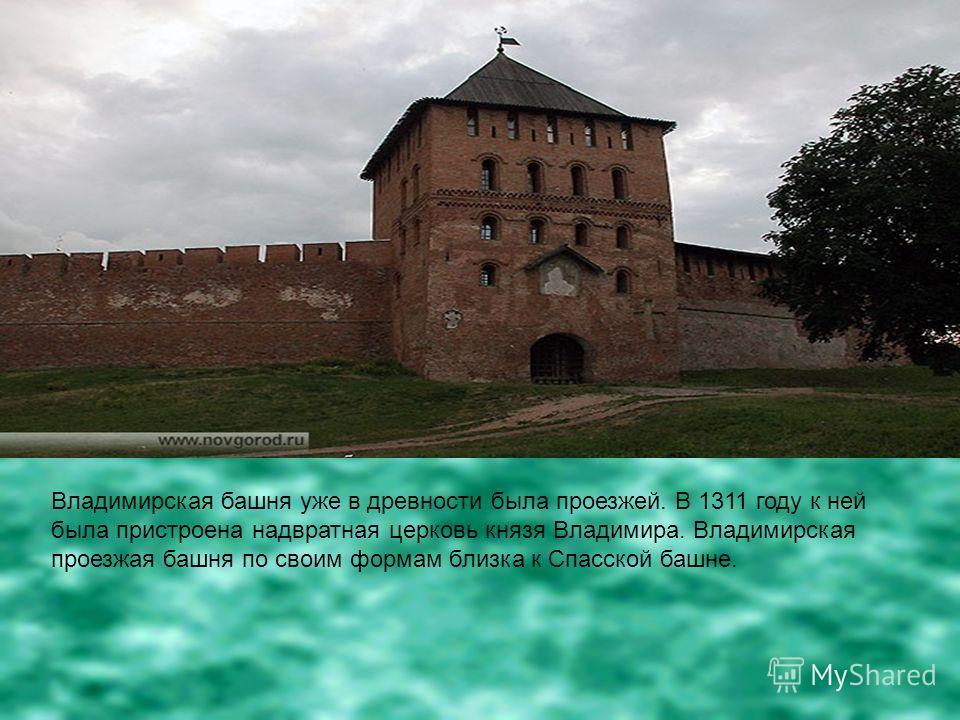 Владимирская башня уже в древности была проезжей. В 1311 году к ней была пристроена надвратная церковь князя Владимира. Владимирская проезжая башня по своим формам близка к Спасской башне.