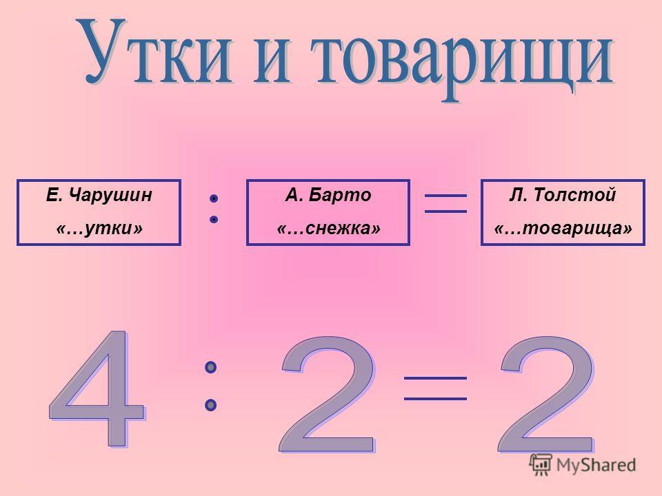 Е. Чарушин «…утки» А. Барто «…снежка» Л. Толстой «…товарища»