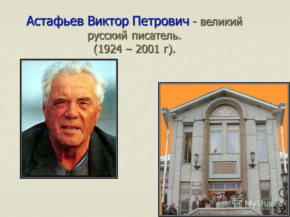 Астафьев Виктор Петрович - великий русский писатель. (1924 – 2001 г).